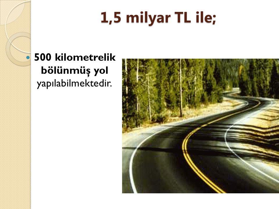 1,5 milyar TL ile; 500 kilometrelik bölünmüş yol yapılabilmektedir.