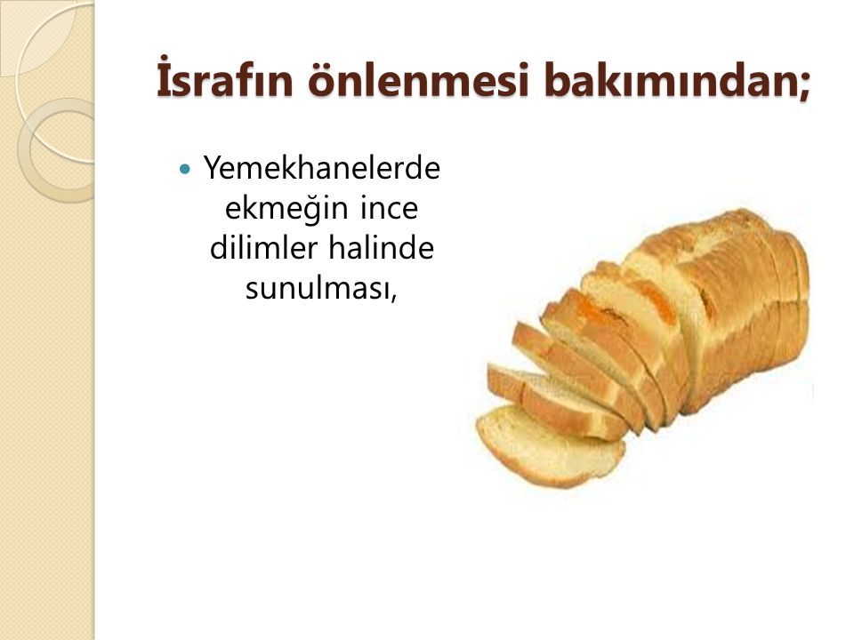 İsrafın önlenmesi bakımından; Yemekhanelerde ekmeğin ince dilimler halinde sunulması,