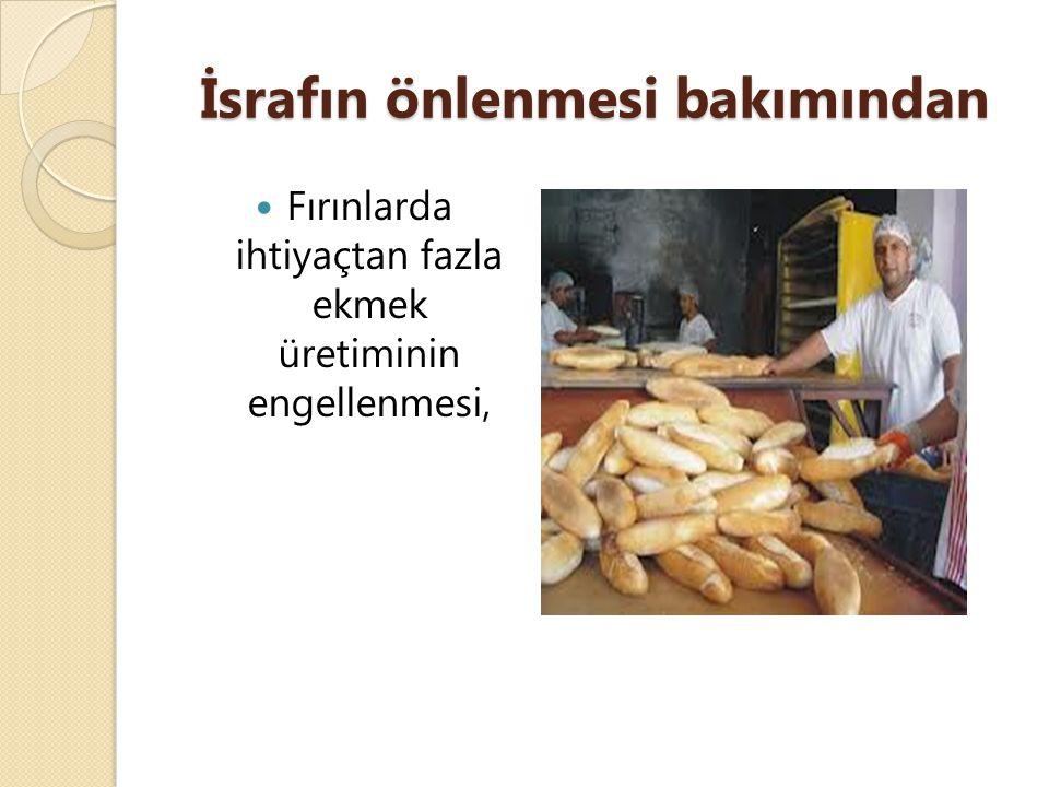 İsrafın önlenmesi bakımından Fırınlarda ihtiyaçtan fazla ekmek üretiminin engellenmesi,