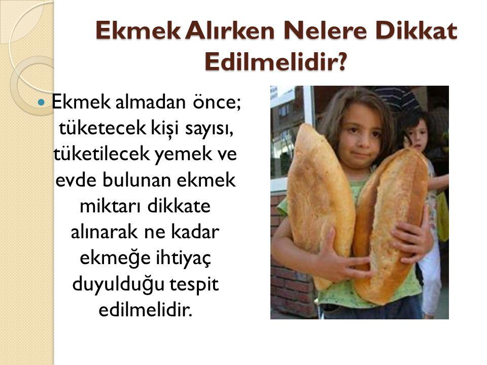 Ekmek Alırken Nelere Dikkat Edilmelidir? Ekmek almadan önce; tüketecek kişi sayısı, tüketilecek yemek ve evde bulunan ekmek miktarı dikkate alınarak n