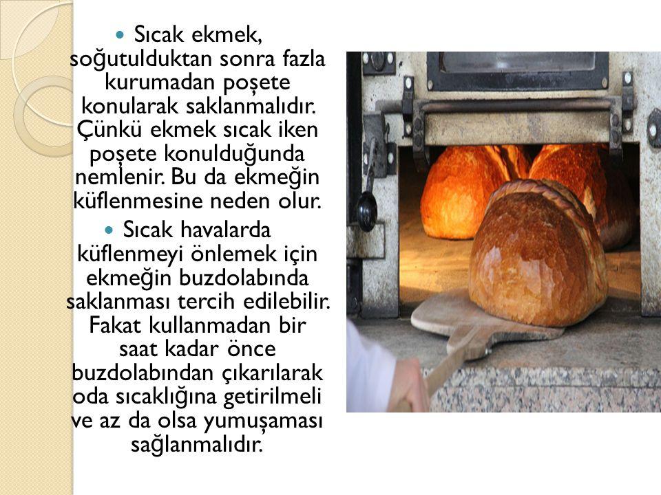 Sıcak ekmek, so ğ utulduktan sonra fazla kurumadan poşete konularak saklanmalıdır. Çünkü ekmek sıcak iken poşete konuldu ğ unda nemlenir. Bu da ekme ğ