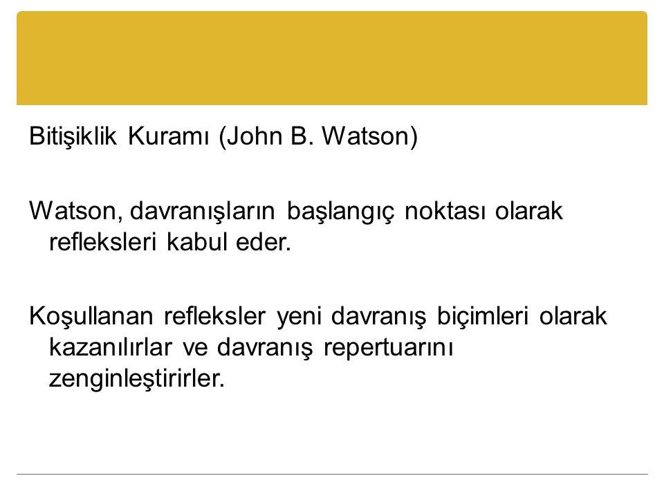 Bitişiklik Kuramı (John B. Watson) Watson, davranışların başlangıç noktası olarak refleksleri kabul eder. Koşullanan refleksler yeni davranış biçimler