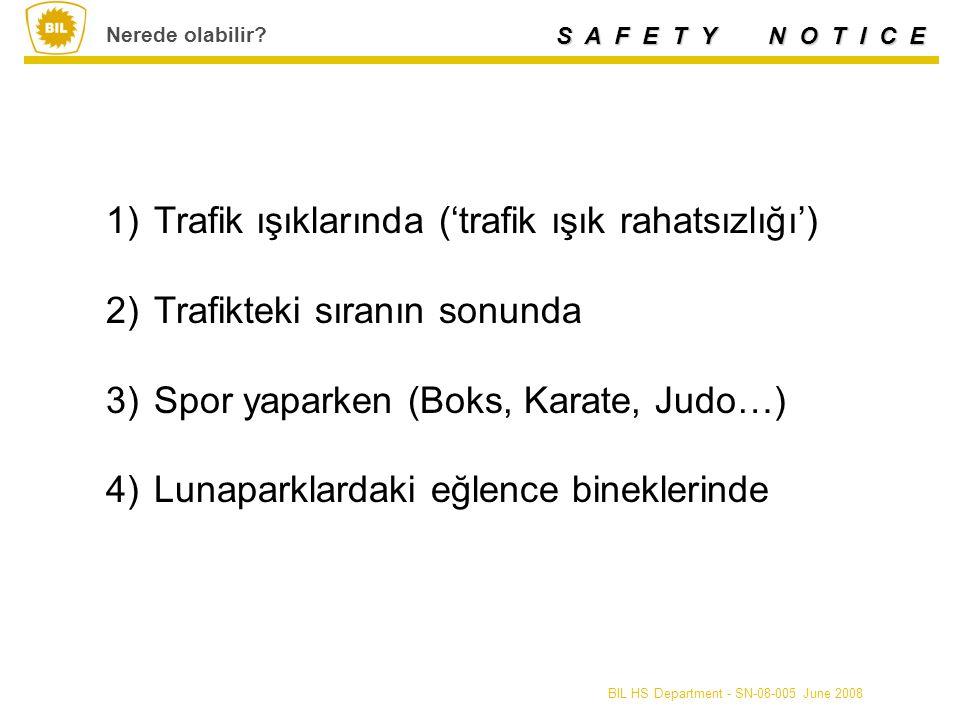 S A F E T Y N O T I C E BIL HS Department - SN-08-005 June 2008 1)Trafik ışıklarında ('trafik ışık rahatsızlığı') 2)Trafikteki sıranın sonunda 3)Spor yaparken (Boks, Karate, Judo…) 4)Lunaparklardaki eğlence bineklerinde Nerede olabilir
