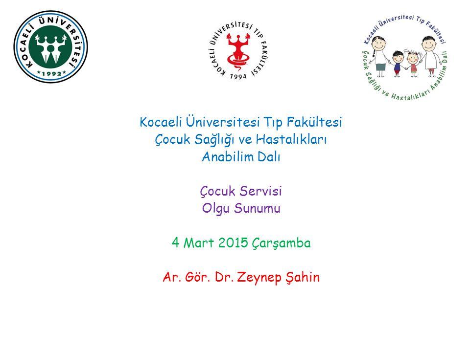Kocaeli Üniversitesi Tıp Fakültesi Çocuk Sağlığı ve Hastalıkları Anabilim Dalı Çocuk Servisi Olgu Sunumu 4 Mart 2015 Çarşamba Ar.