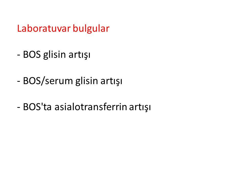 Laboratuvar bulgular - BOS glisin artışı - BOS/serum glisin artışı - BOS ta asialotransferrin artışı