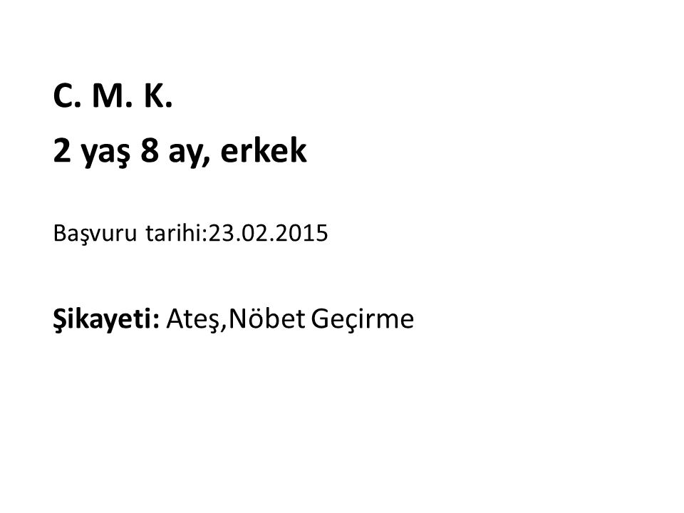 C. M. K. 2 yaş 8 ay, erkek Başvuru tarihi:23.02.2015 Şikayeti: Ateş,Nöbet Geçirme