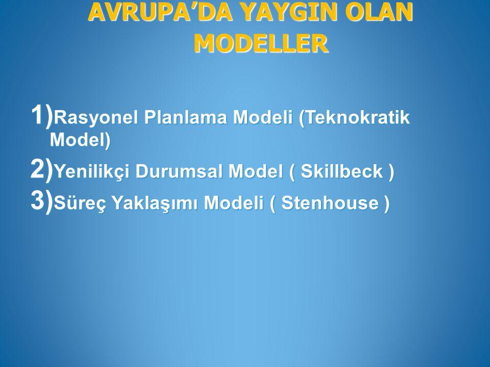 AVRUPA'DA YAYGIN OLAN MODELLER 1) Rasyonel Planlama Modeli (Teknokratik Model) 2) Yenilikçi Durumsal Model ( Skillbeck ) 3) Süreç Yaklaşımı Modeli ( S
