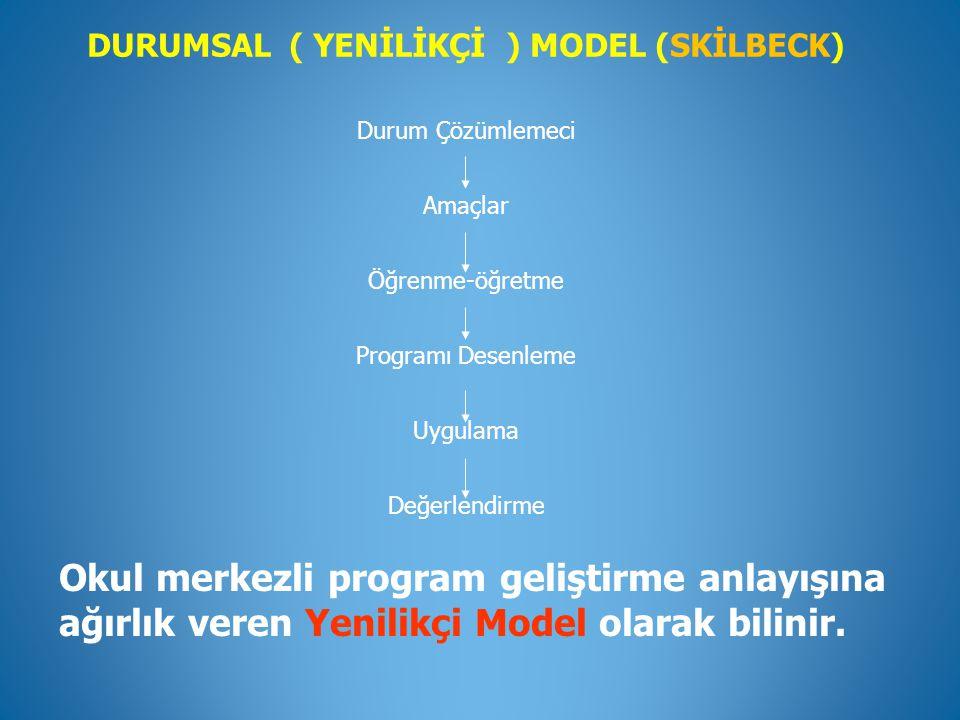 DURUMSAL ( YENİLİKÇİ ) MODEL (SKİLBECK) Durum Çözümlemeci Amaçlar Öğrenme-öğretme Programı Desenleme Uygulama Değerlendirme Okul merkezli program geli