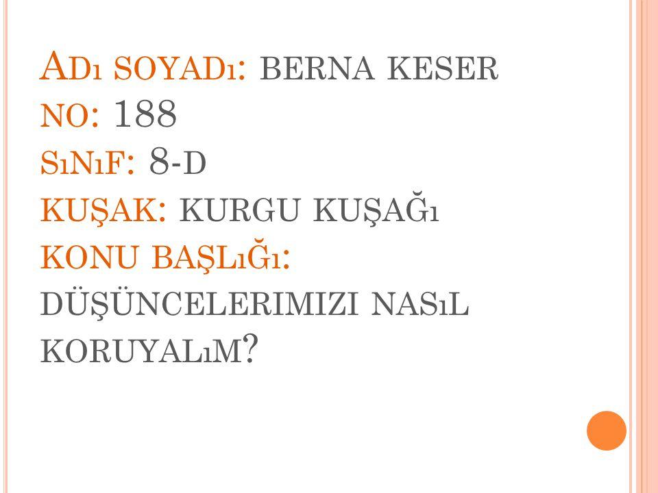 A Dı SOYADı : BERNA KESER NO : 188 SıNıF : 8- D KUŞAK : KURGU KUŞAĞı KONU BAŞLıĞı : DÜŞÜNCELERIMIZI NASıL KORUYALıM ?