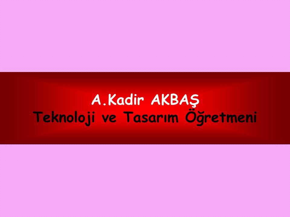 A.Kadir AKBAŞ Teknoloji ve Tasarım Öğretmeni