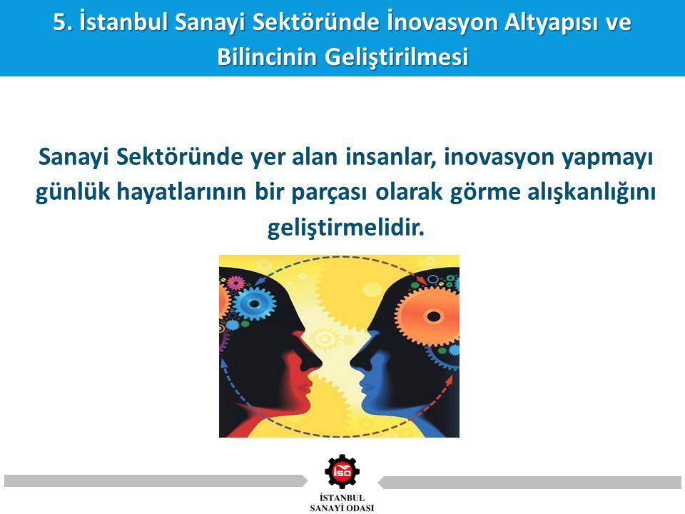 5. İstanbul Sanayi Sektöründe İnovasyon Altyapısı ve Bilincinin Geliştirilmesi Sanayi Sektöründe yer alan insanlar, inovasyon yapmayı günlük hayatları