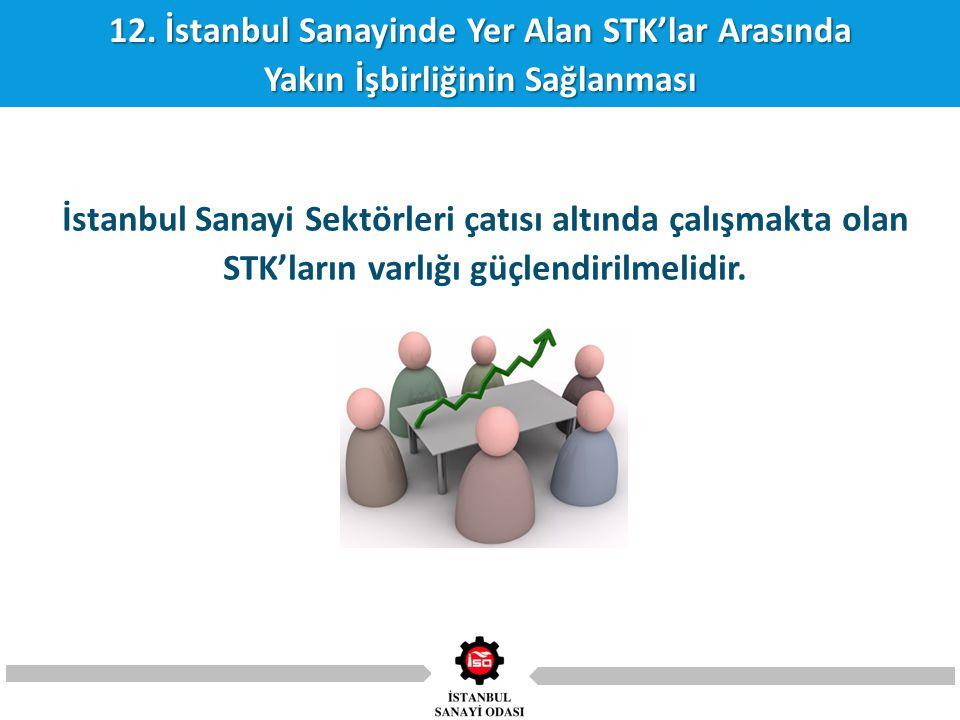 12. İstanbul Sanayinde Yer Alan STK'lar Arasında Yakın İşbirliğinin Sağlanması İstanbul Sanayi Sektörleri çatısı altında çalışmakta olan STK'ların var