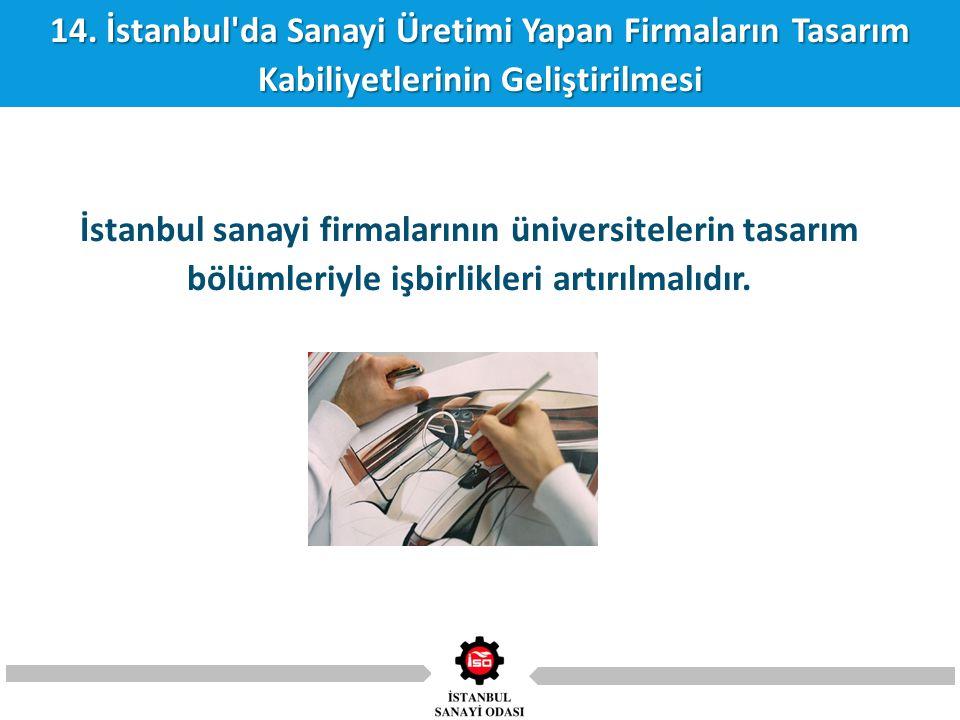 14. İstanbul'da Sanayi Üretimi Yapan Firmaların Tasarım Kabiliyetlerinin Geliştirilmesi İstanbul sanayi firmalarının üniversitelerin tasarım bölümleri