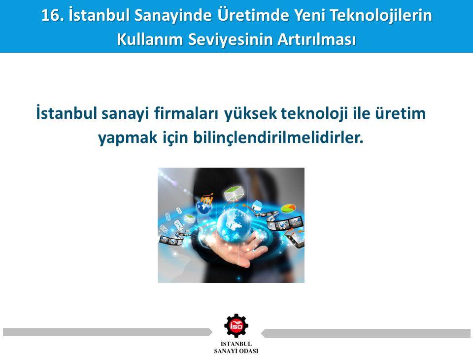 16. İstanbul Sanayinde Üretimde Yeni Teknolojilerin Kullanım Seviyesinin Artırılması İstanbul sanayi firmaları yüksek teknoloji ile üretim yapmak için