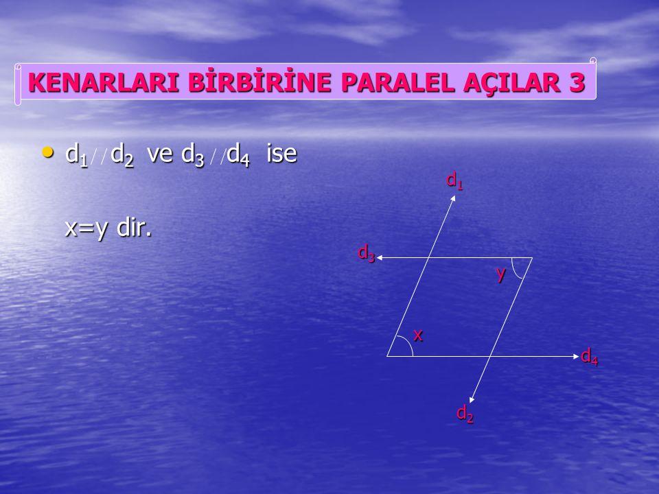 d 1 d 2 ve d 3 d 4 ise d 1 d 2 ve d 3 d 4 ise x=y dir. x=y dir. d1d1d1d1 d2d2d2d2 d3d3d3d3 d4d4d4d4 x y KENARLARI BİRBİRİNE PARALEL AÇILAR 2