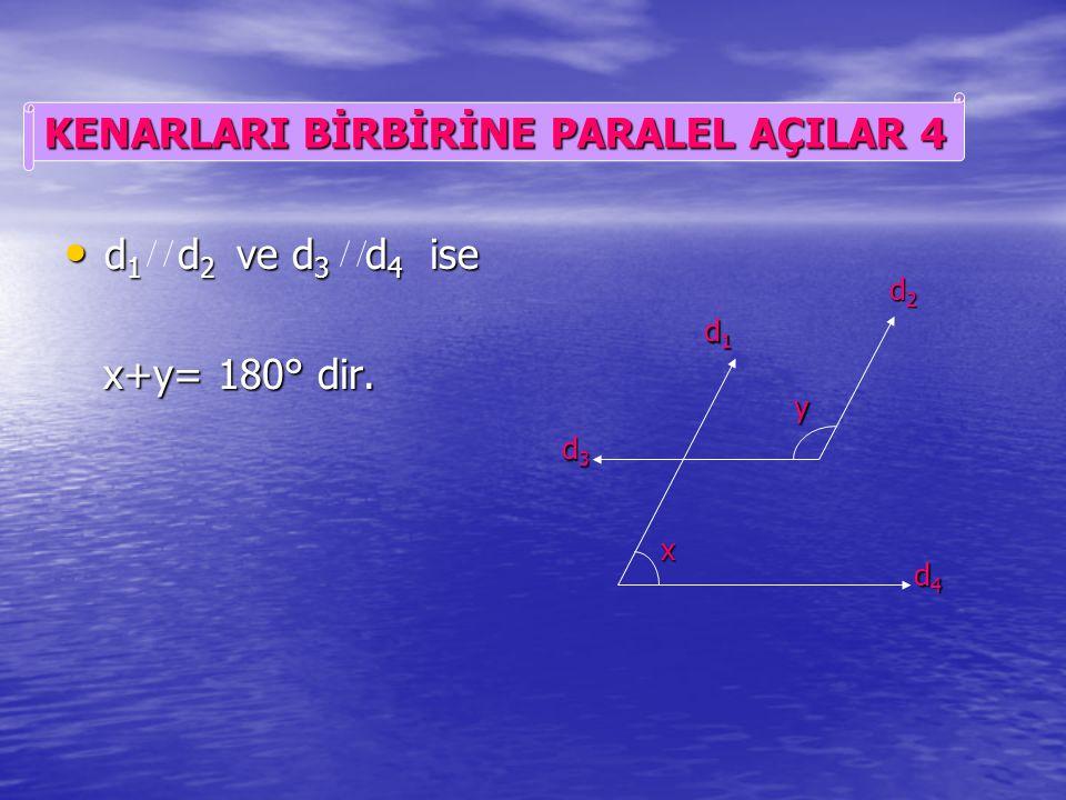 d 1 d 2 ve d 3 d 4 ise d 1 d 2 ve d 3 d 4 ise x=y dir. x=y dir. d1d1d1d1 d2d2d2d2 d3d3d3d3 d4d4d4d4 x y KENARLARI BİRBİRİNE PARALEL AÇILAR 3