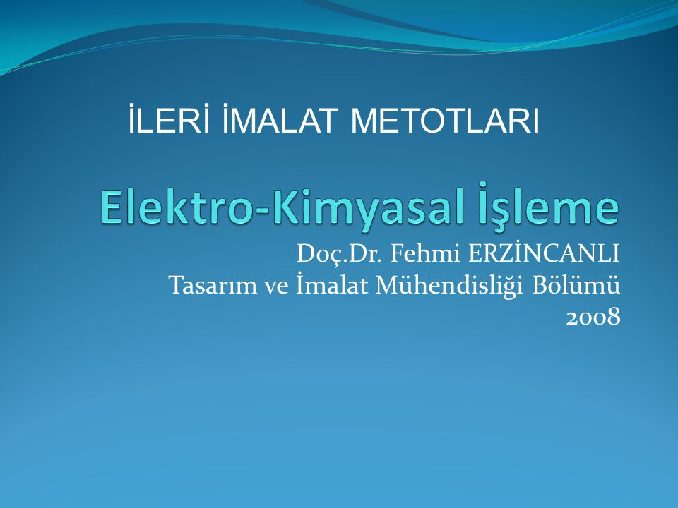 Doç.Dr. Fehmi ERZİNCANLI Tasarım ve İmalat Mühendisliği Bölümü 2008 İLERİ İMALAT METOTLARI