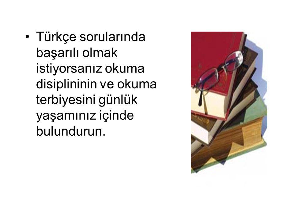 Türkçe sorularında başarılı olmak istiyorsanız okuma disiplininin ve okuma terbiyesini günlük yaşamınız içinde bulundurun.