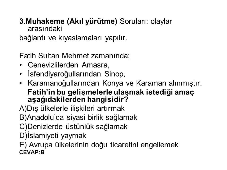 3.Muhakeme (Akıl yürütme) Soruları: olaylar arasındaki bağlantı ve kıyaslamaları yapılır. Fatih Sultan Mehmet zamanında; Cenevizlilerden Amasra, İsfen