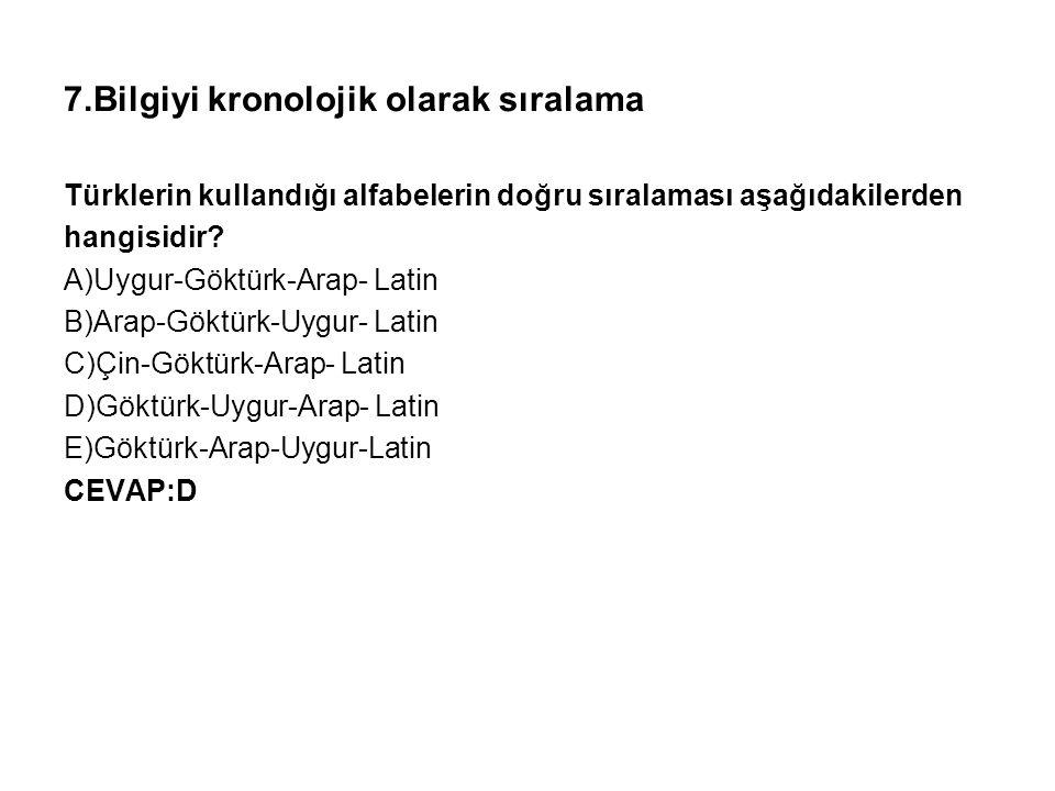 7.Bilgiyi kronolojik olarak sıralama Türklerin kullandığı alfabelerin doğru sıralaması aşağıdakilerden hangisidir? A)Uygur-Göktürk-Arap- Latin B)Arap-