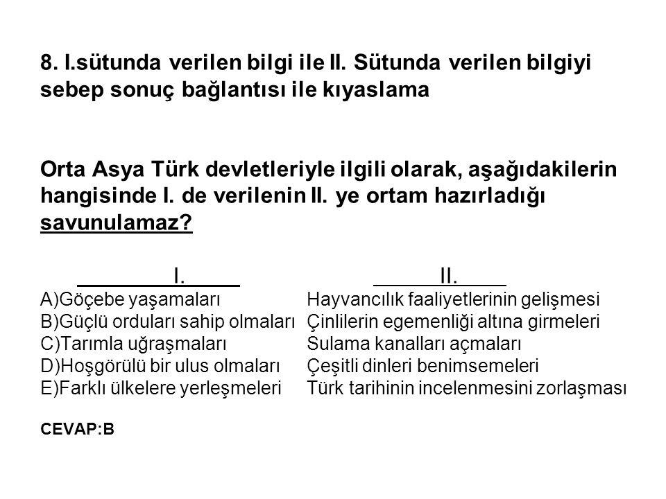 8. I.sütunda verilen bilgi ile II. Sütunda verilen bilgiyi sebep sonuç bağlantısı ile kıyaslama Orta Asya Türk devletleriyle ilgili olarak, aşağıdakil