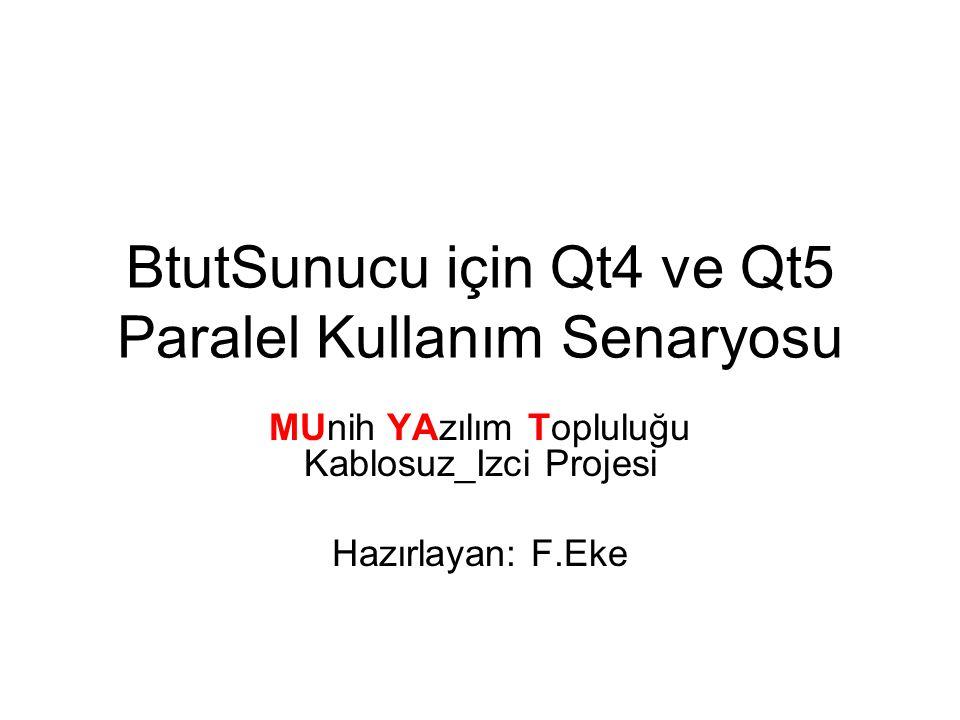 BtutSunucu için Qt4 ve Qt5 Paralel Kullanım Senaryosu MUnih YAzılım Topluluğu Kablosuz_Izci Projesi Hazırlayan: F.Eke