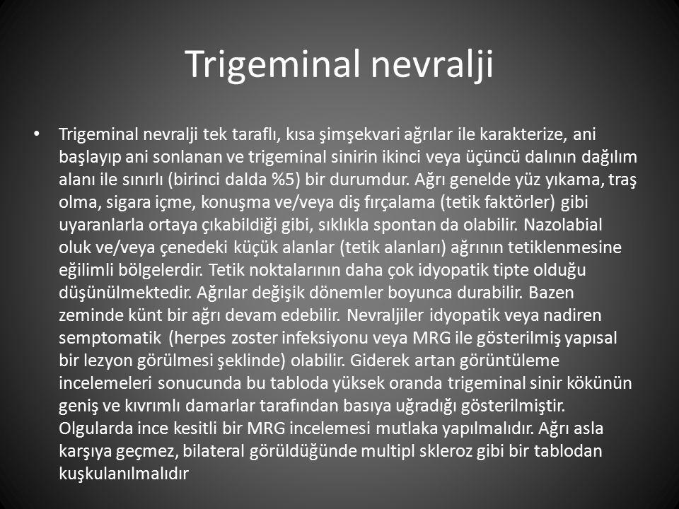 Trigeminal nevralji Trigeminal nevralji tek taraflı, kısa şimşekvari ağrılar ile karakterize, ani başlayıp ani sonlanan ve trigeminal sinirin ikinci v
