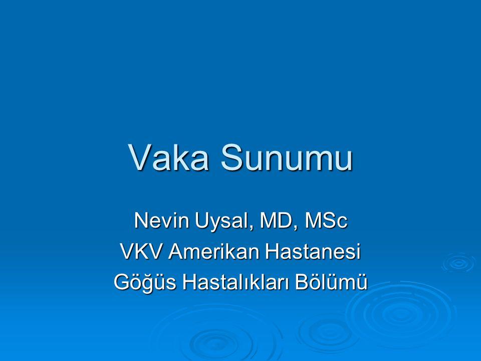Vaka Sunumu Nevin Uysal, MD, MSc VKV Amerikan Hastanesi Göğüs Hastalıkları Bölümü