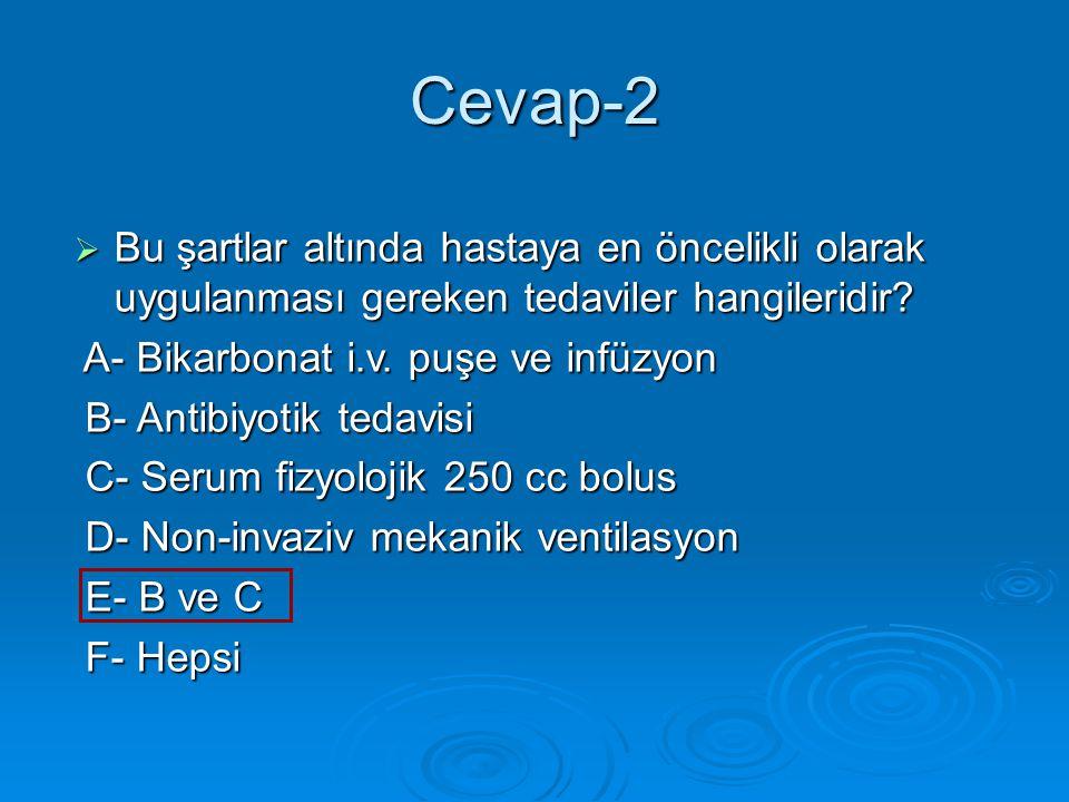 Cevap-2  Bu şartlar altında hastaya en öncelikli olarak uygulanması gereken tedaviler hangileridir.