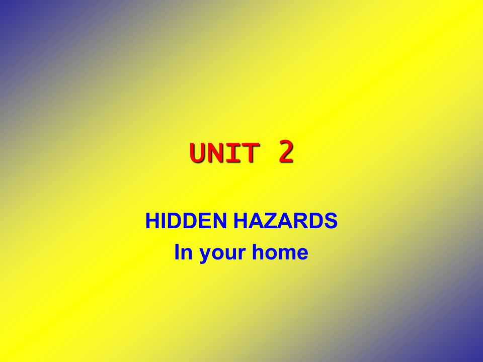 UNIT 2 HIDDEN HAZARDS In your home