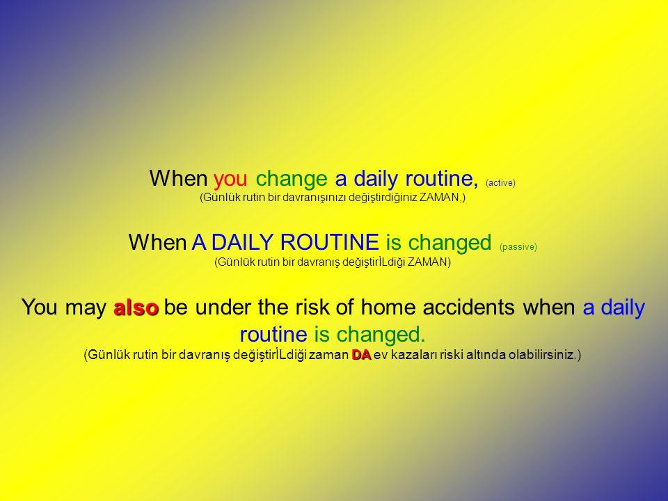 When you change a daily routine, (active) (Günlük rutin bir davranışınızı değiştirdiğiniz ZAMAN,) When A DAILY ROUTINE is changed (passive) (Günlük rutin bir davranış değiştirİLdiği ZAMAN) You may a aa also be under the risk of home accidents when a daily routine is changed.