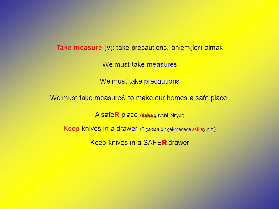 Take measure (v): take precautions, önlem(ler) almak We must take measures We must take precautions We must take measureS to make our homes a safe place.