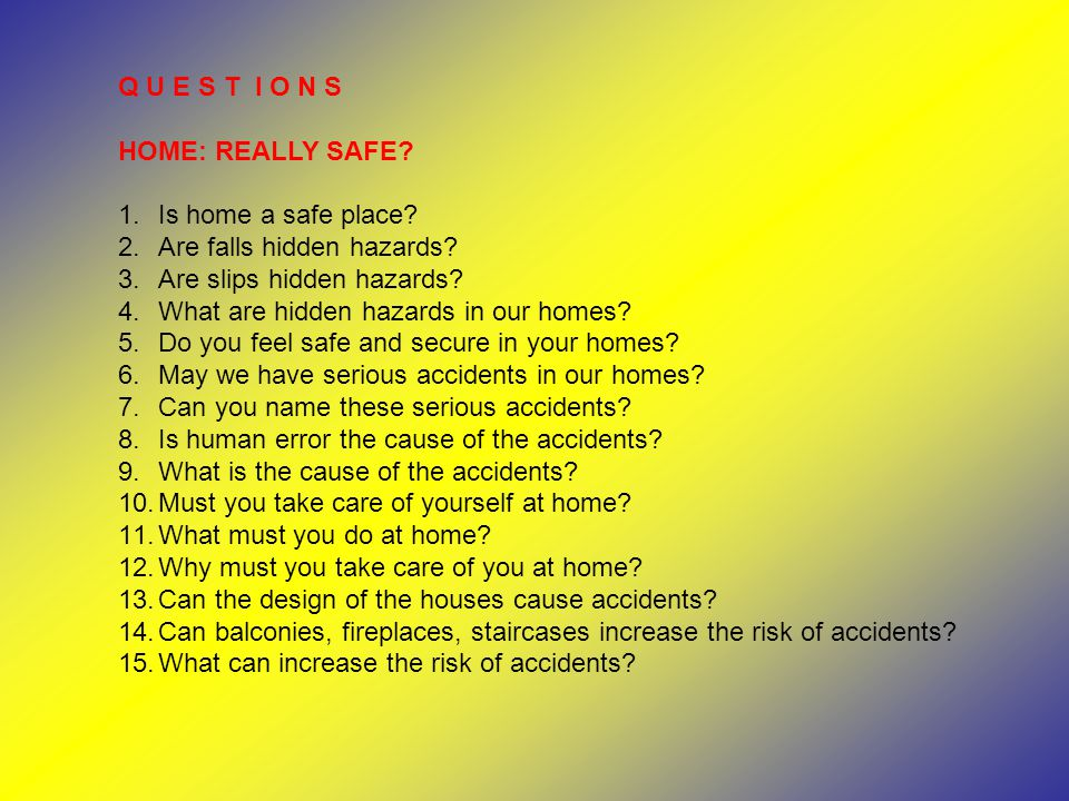 Q U E S T I O N S HOME: REALLY SAFE? 1.Is home a safe place? 2.Are falls hidden hazards? 3.Are slips hidden hazards? 4.What are hidden hazards in our