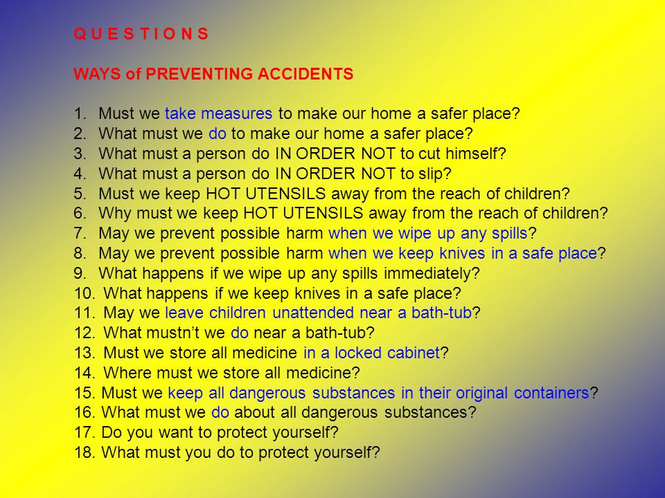 Q U E S T I O N S WAYS of PREVENTING ACCIDENTS 1.Must we take measures to make our home a safer place? 2.What must we do to make our home a safer plac