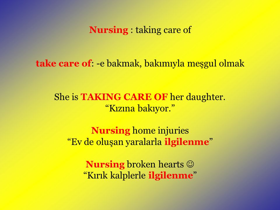 "Nursing : taking care of take care of: -e bakmak, bakımıyla meşgul olmak She is TAKING CARE OF her daughter. ""Kızına bakıyor."" Nursing home injuries """