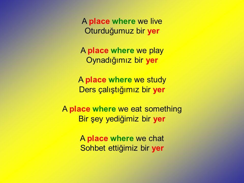 A place where we live Oturduğumuz bir yer A place where we play Oynadığımız bir yer A place where we study Ders çalıştığımız bir yer A place where we eat something Bir şey yediğimiz bir yer A place where we chat Sohbet ettiğimiz bir yer