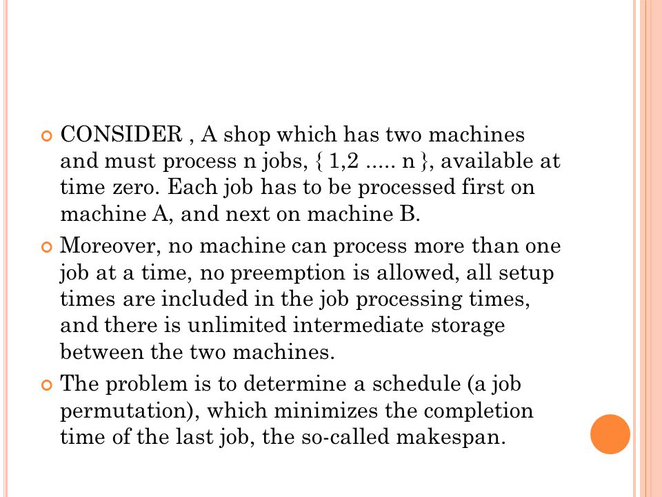 CONSIDER, A shop which has two machines and must process n jobs, { 1,2..... n }, available at time zero. Each job has to be processed first on machine