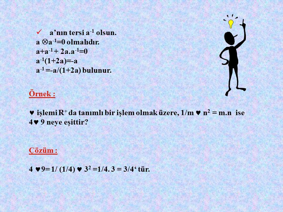 Örnek:  x,y  R için x  y=x+y+2xy işlemi tanımlanıyor. 1.  işlemi değişmeli midir? 2.  işlemine göre etkisiz eleman nedir? 3.  işlemine göre a 