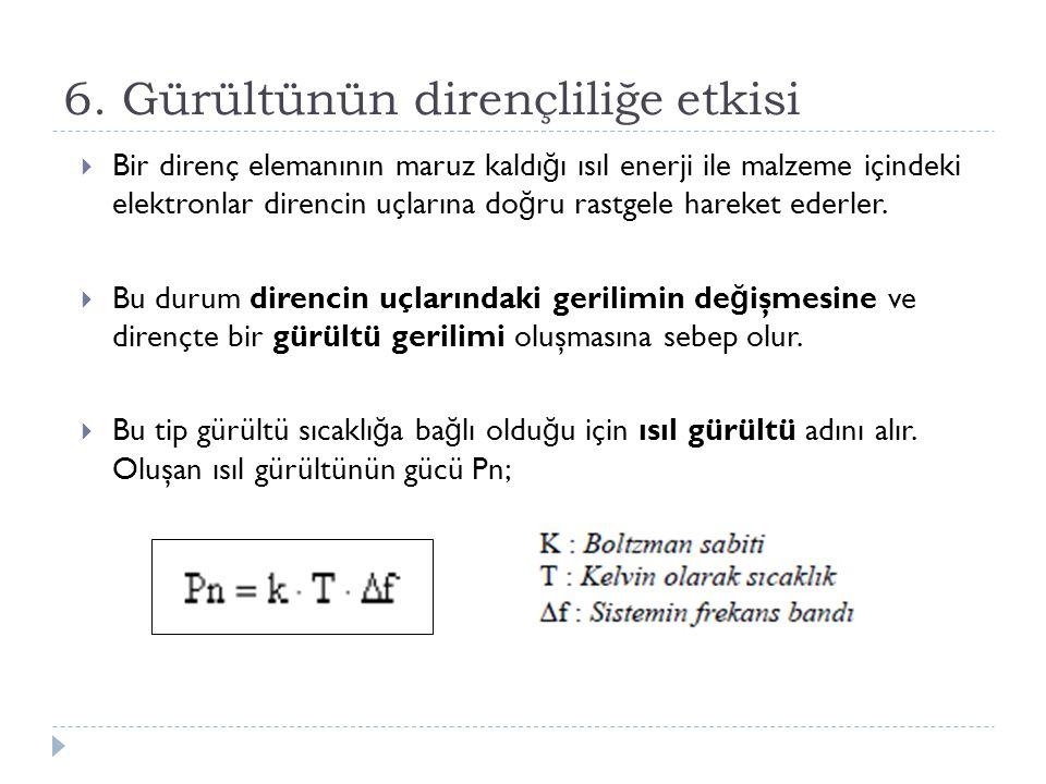 6. Gürültünün dirençliliğe etkisi  Bir direnç elemanının maruz kaldı ğ ı ısıl enerji ile malzeme içindeki elektronlar direncin uçlarına do ğ ru rastg