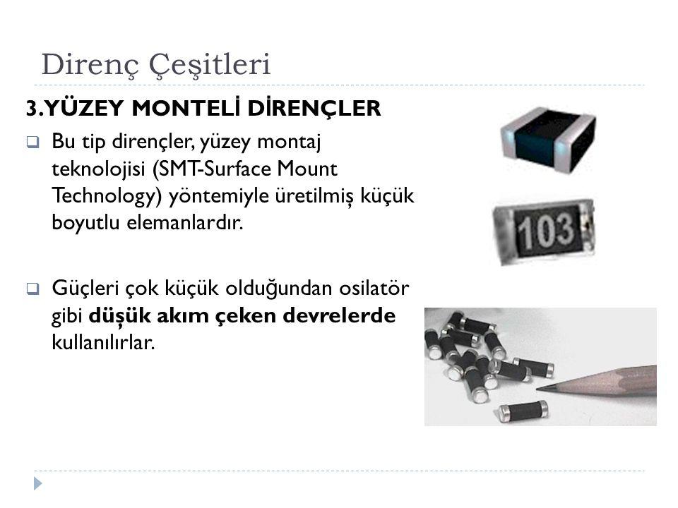 Direnç Çeşitleri 3. YÜZEY MONTEL İ D İ RENÇLER  Bu tip dirençler, yüzey montaj teknolojisi (SMT-Surface Mount Technology) yöntemiyle üretilmiş küçük