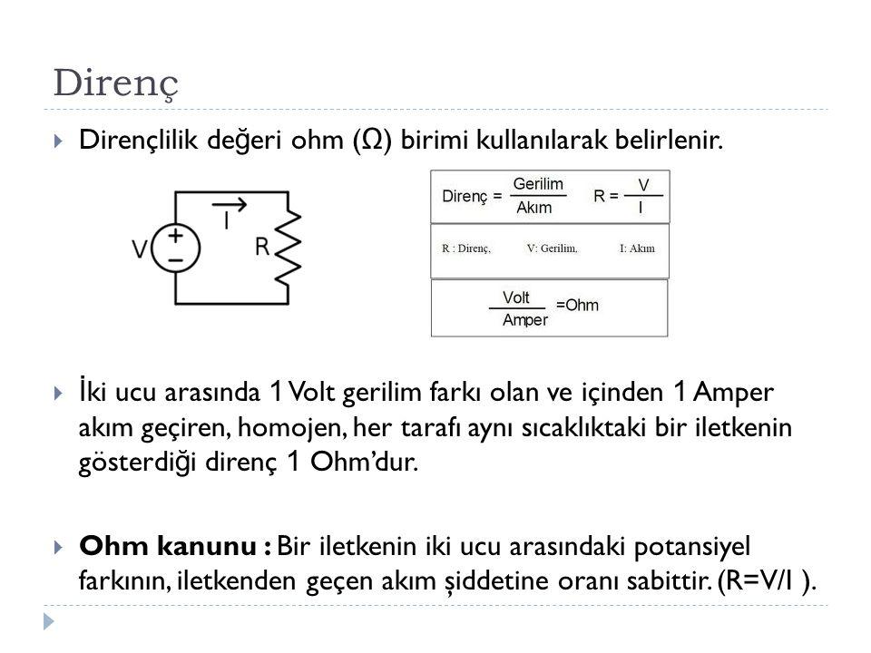 Direnç  Dirençlilik de ğ eri ohm ( Ω ) birimi kullanılarak belirlenir.  İ ki ucu arasında 1 Volt gerilim farkı olan ve içinden 1 Amper akım geçiren,