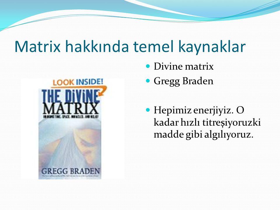 Matrix hakkında temel kaynaklar Divine matrix Gregg Braden Hepimiz enerjiyiz. O kadar hızlı titreşiyoruzki madde gibi algılıyoruz.