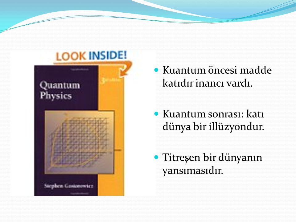Kuantum öncesi madde katıdır inancı vardı. Kuantum sonrası: katı dünya bir illüzyondur. Titreşen bir dünyanın yansımasıdır.