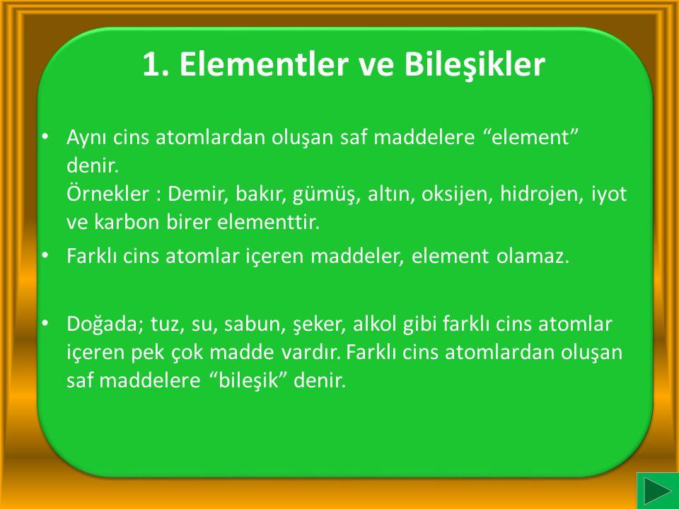"""1. Elementler ve Bileşikler Aynı cins atomlardan oluşan saf maddelere """"element"""" denir. Örnekler : Demir, bakır, gümüş, altın, oksijen, hidrojen, iyot"""