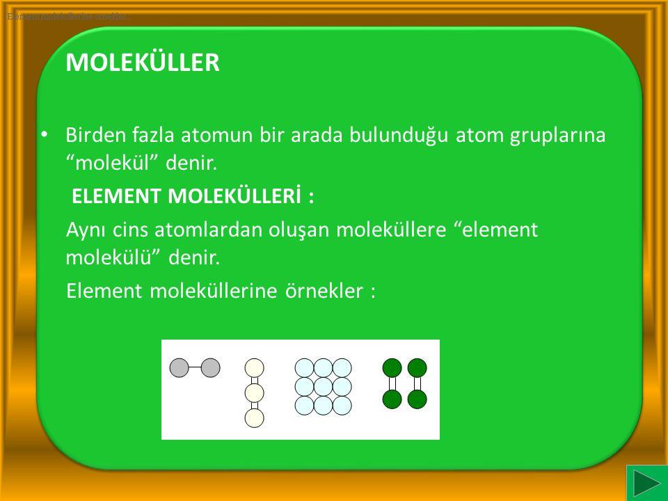"""MOLEKÜLLER Birden fazla atomun bir arada bulunduğu atom gruplarına """"molekül"""" denir. ELEMENT MOLEKÜLLERİ : Aynı cins atomlardan oluşan moleküllere """"ele"""