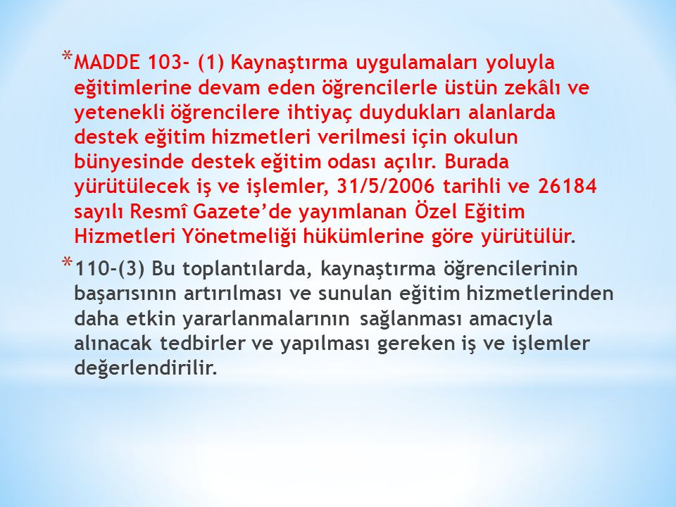 * MADDE 103- (1) Kaynaştırma uygulamaları yoluyla eğitimlerine devam eden öğrencilerle üstün zekâlı ve yetenekli öğrencilere ihtiyaç duydukları alanla