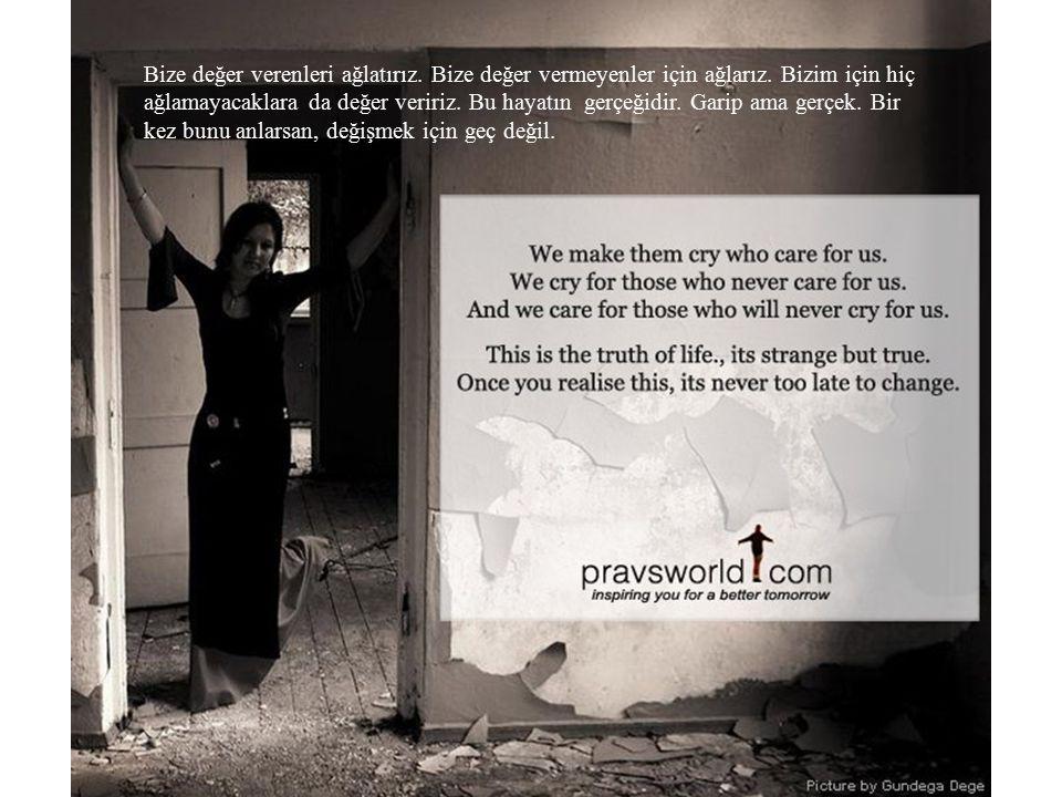 Bize değer verenleri ağlatırız.Bize değer vermeyenler için ağlarız.
