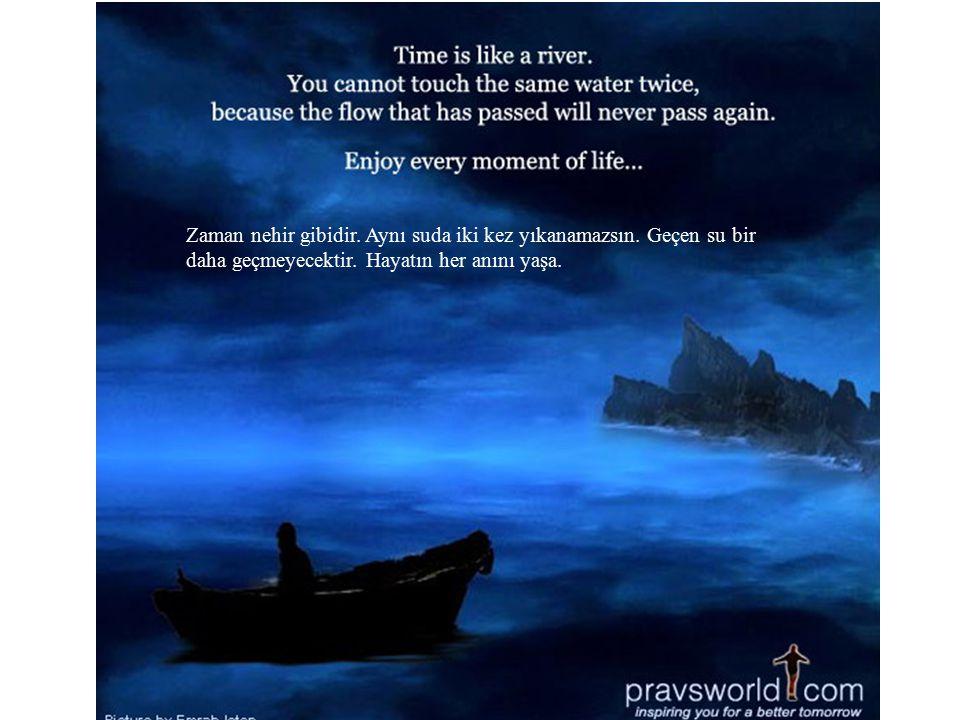 Zaman nehir gibidir.Aynı suda iki kez yıkanamazsın.