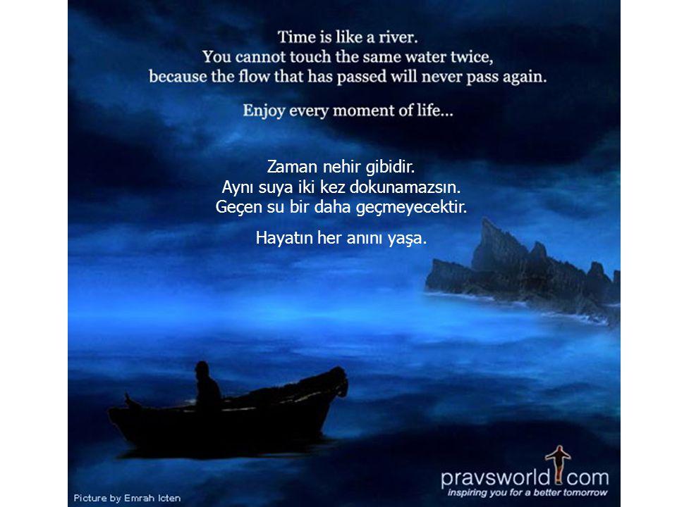 Zaman nehir gibidir.Aynı suya iki kez dokunamazsın.