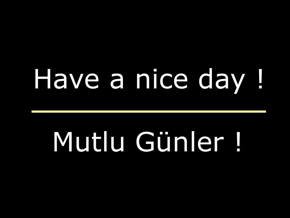 Have a nice day ! Mutlu Günler !